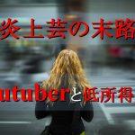 炎上芸の末路-youtuberと低所得難民
